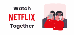 How To Watch Netflix With Friends In Sync Without Account Sharing 2